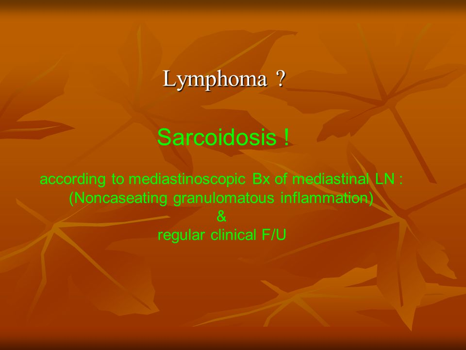 Lymphoma Sarcoidosis ! according to mediastinoscopic Bx of mediastinal LN : (Noncaseating granulomatous inflammation)