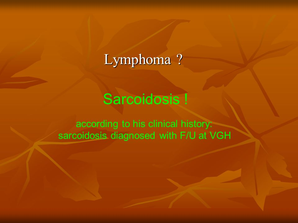 Lymphoma Sarcoidosis ! according to his clinical history: