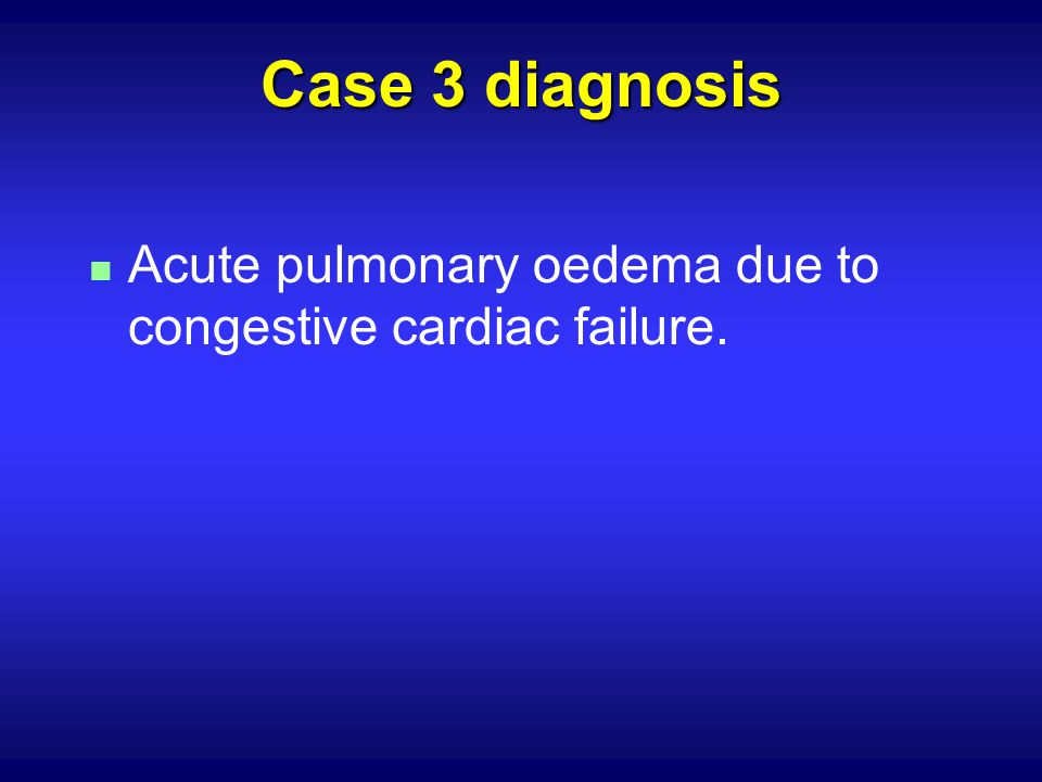 Case 3 diagnosis Acute pulmonary oedema due to congestive cardiac failure.