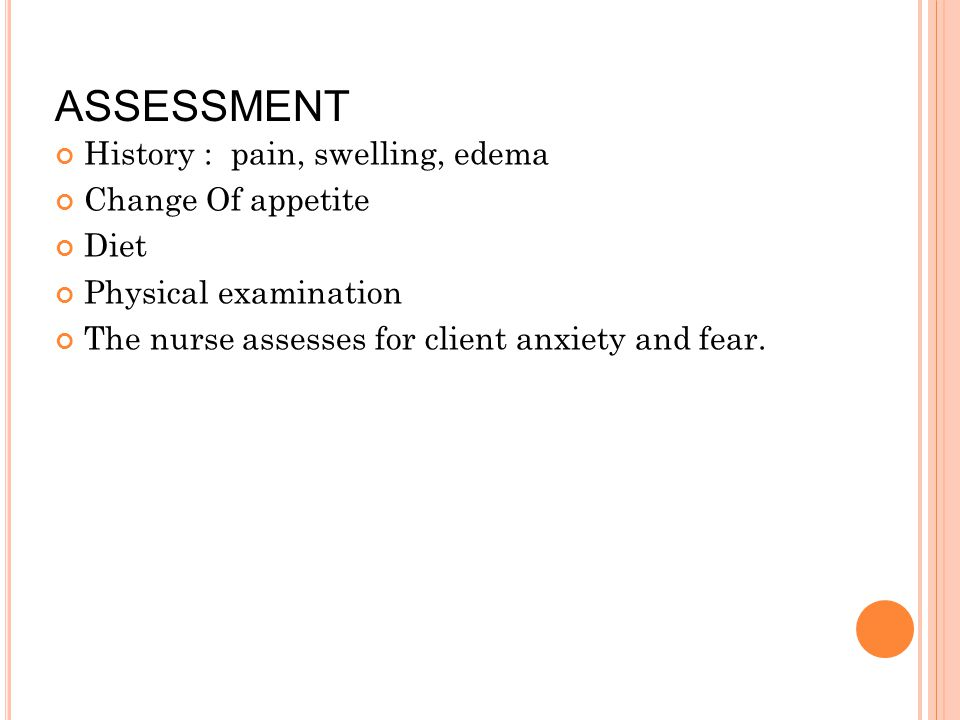 ASSESSMENT History : pain, swelling, edema Change Of appetite Diet