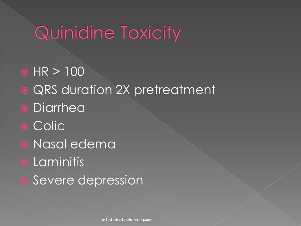 Quinidine Toxicity HR > 100 QRS duration 2X pretreatment Diarrhea