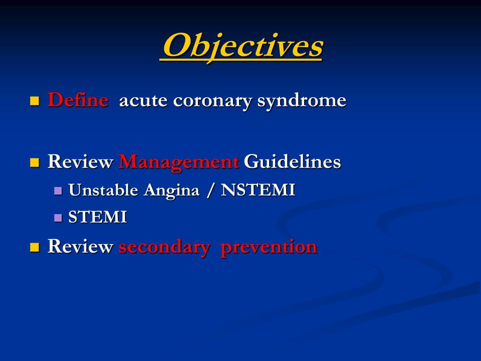 Objectives Define acute coronary syndrome Review Management Guidelines