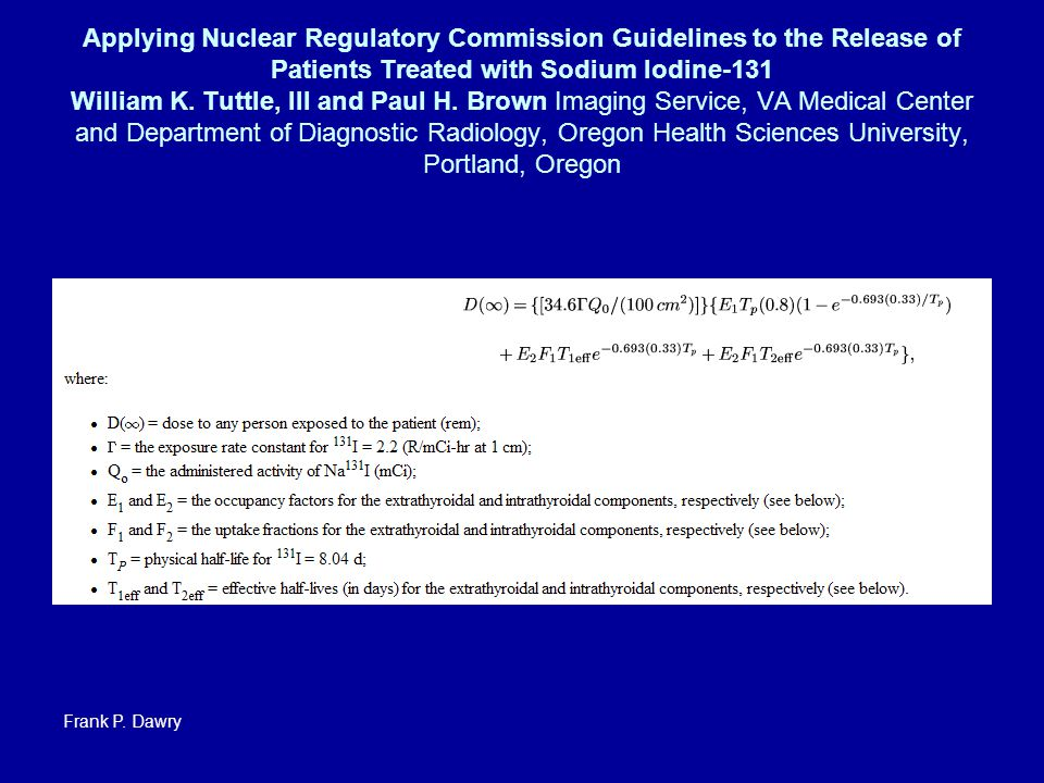 Applying Nuclear Regulatory Commission Guidelines to the Release of Patients Treated with Sodium Iodine-131 William K. Tuttle, III and Paul H. Brown Imaging Service, VA Medical Center and Department of Diagnostic Radiology, Oregon Health Sciences University, Portland, Oregon