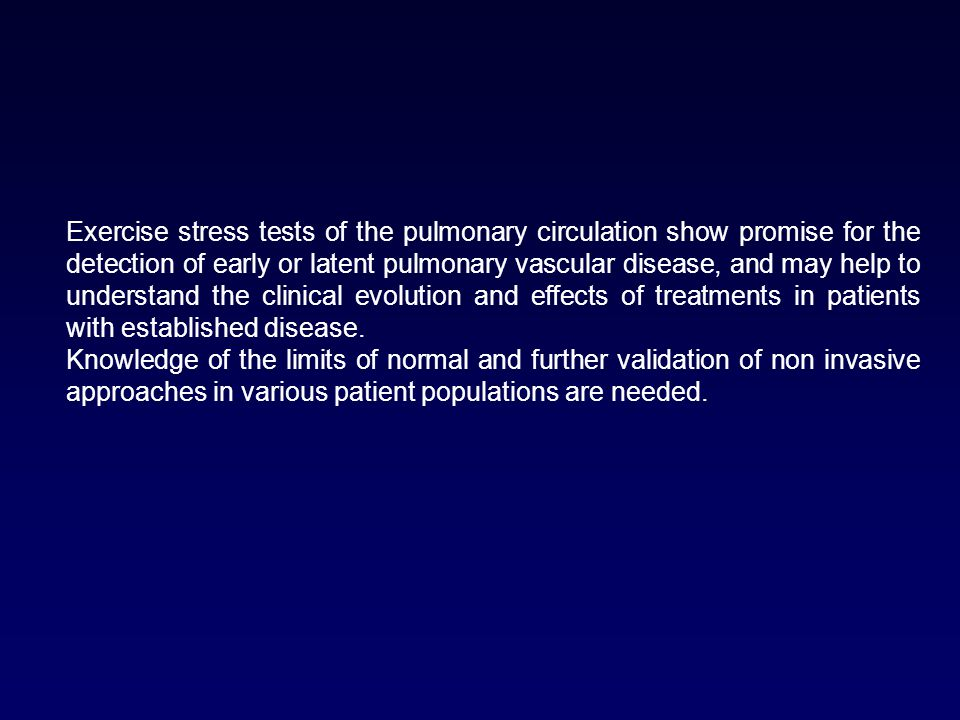 Exercise stress tests of the pulmonary circulation show promise for the detection of early or latent pulmonary vascular disease, and may help to understand the clinical evolution and effects of treatments in patients with established disease.