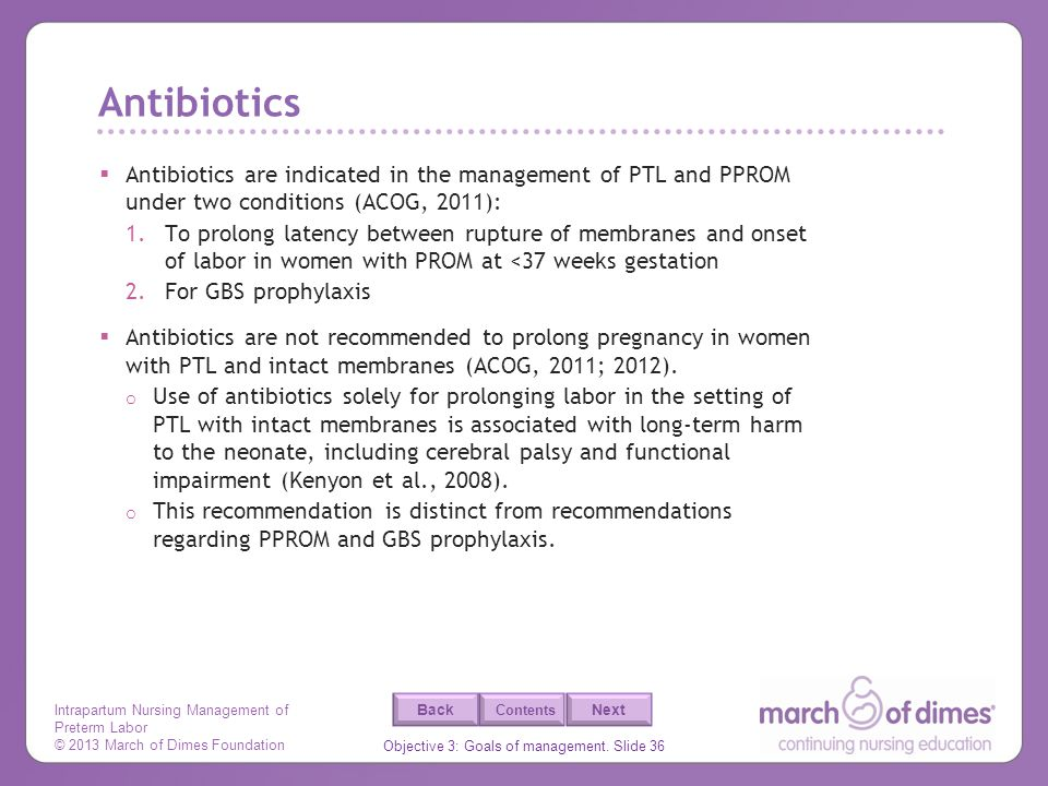 Antibiotics Antibiotics are indicated in the management of PTL and PPROM under two conditions (ACOG, 2011):