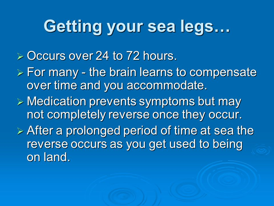 Getting your sea legs… Occurs over 24 to 72 hours.