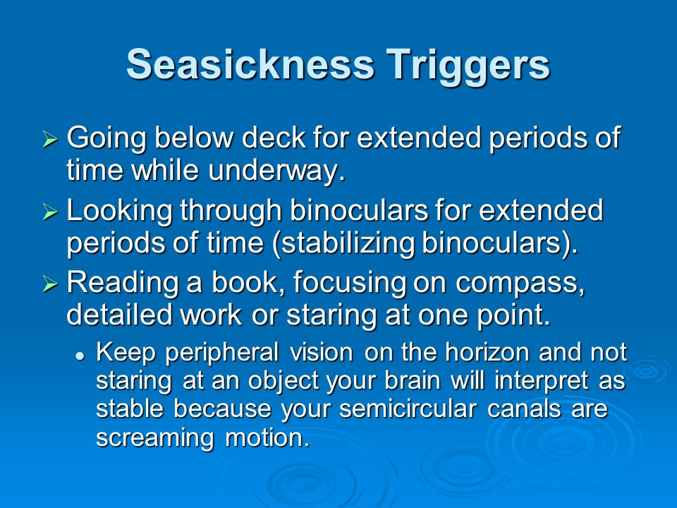 Seasickness Triggers Going below deck for extended periods of time while underway.