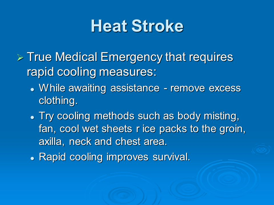 Heat Stroke True Medical Emergency that requires rapid cooling measures: While awaiting assistance - remove excess clothing.