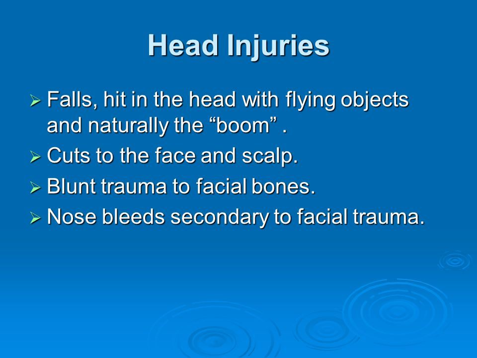 Head Injuries Falls, hit in the head with flying objects and naturally the boom . Cuts to the face and scalp.