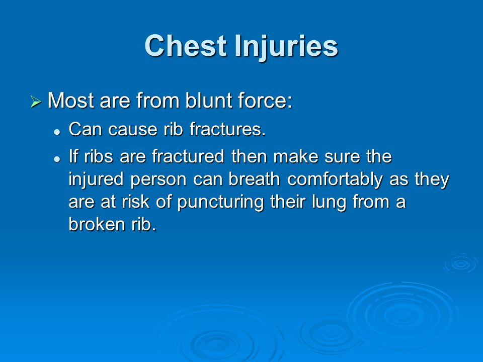 Chest Injuries Most are from blunt force: Can cause rib fractures.