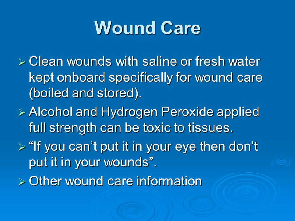 Wound Care Clean wounds with saline or fresh water kept onboard specifically for wound care (boiled and stored).