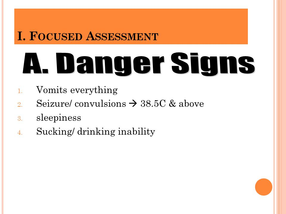 A. Danger Signs I. Focused Assessment Vomits everything