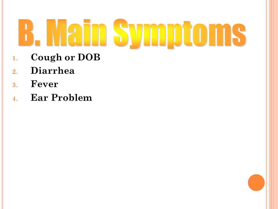 Cough or DOB Diarrhea Fever Ear Problem B. Main Symptoms