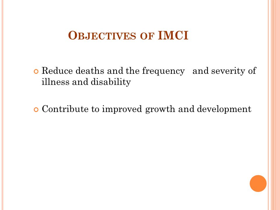 Objectives of IMCI Reduce deaths and the frequency and severity of illness and disability.