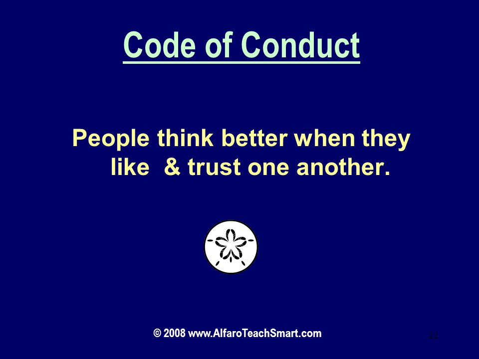 Code of Conduct People think better when they like & trust one another. Lets see what this looks like.