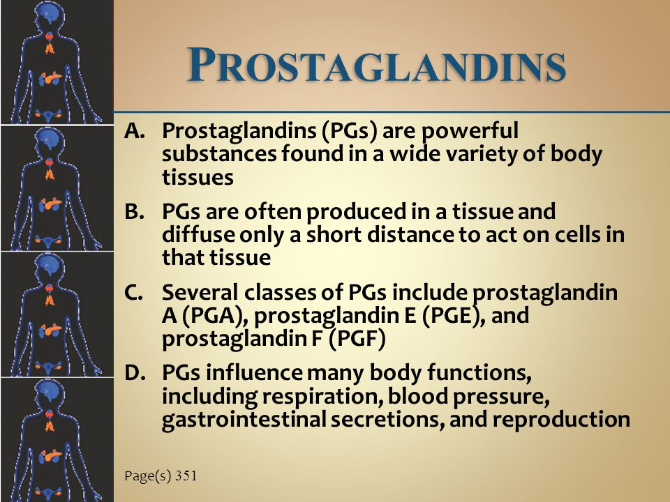 Prostaglandins Prostaglandins (PGs) are powerful substances found in a wide variety of body tissues.