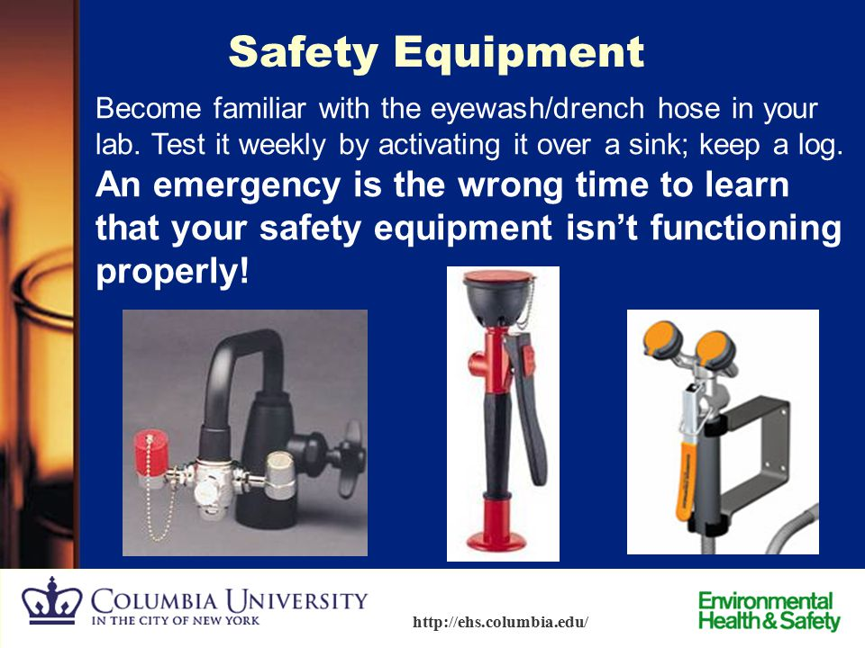 Safety Equipment Become familiar with the eyewash/drench hose in your lab. Test it weekly by activating it over a sink; keep a log.