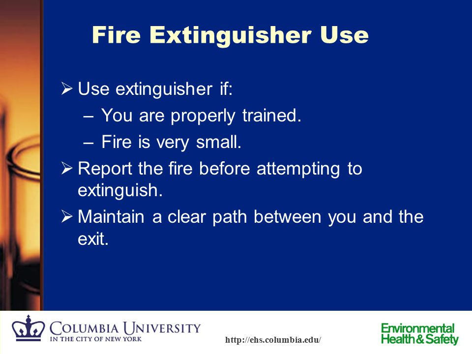 Fire Extinguisher Use Use extinguisher if: You are properly trained.