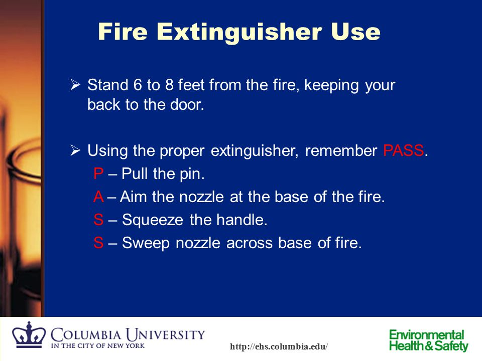 Fire Extinguisher Use Stand 6 to 8 feet from the fire, keeping your back to the door. Using the proper extinguisher, remember PASS.