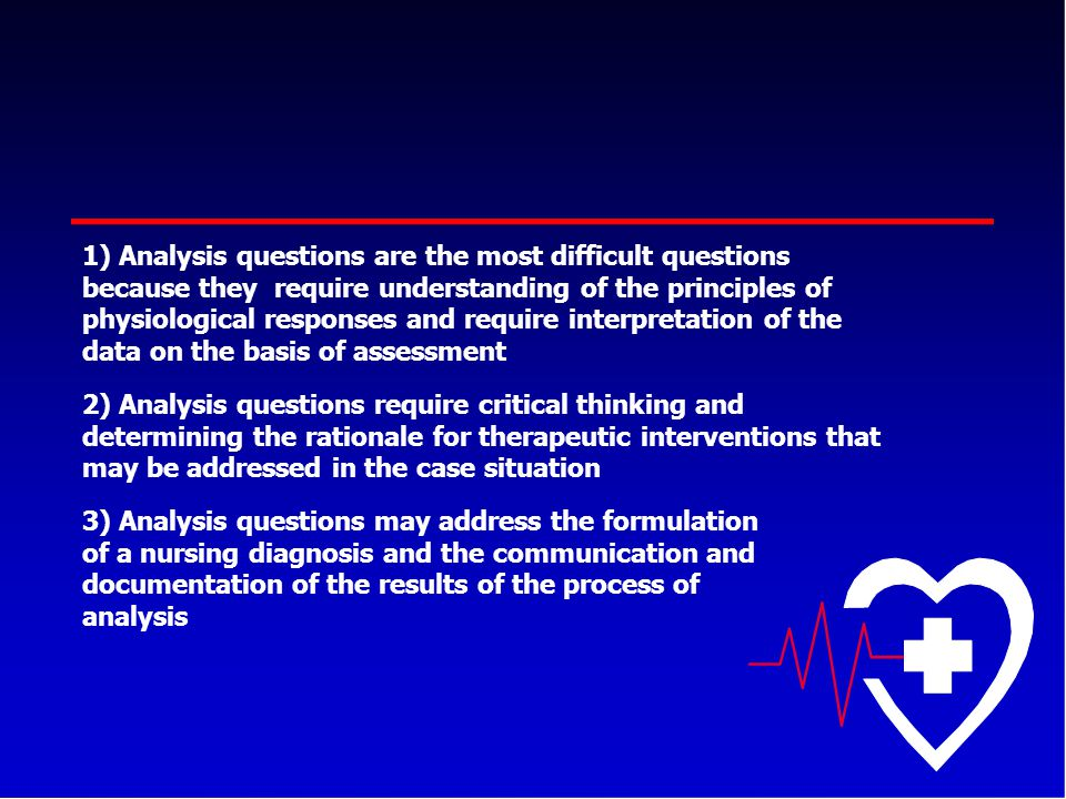 Analysis questions are the most difficult questions because they require understanding of the principles of physiological responses and require interpretation of the data on the basis of assessment