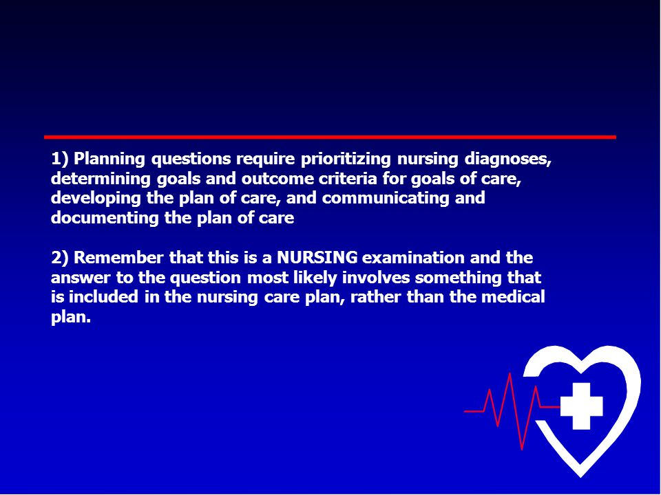 Planning questions require prioritizing nursing diagnoses, determining goals and outcome criteria for goals of care, developing the plan of care, and communicating and documenting the plan of care