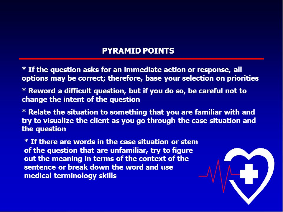 PYRAMID POINTS * If the question asks for an immediate action or response, all options may be correct; therefore, base your selection on priorities.