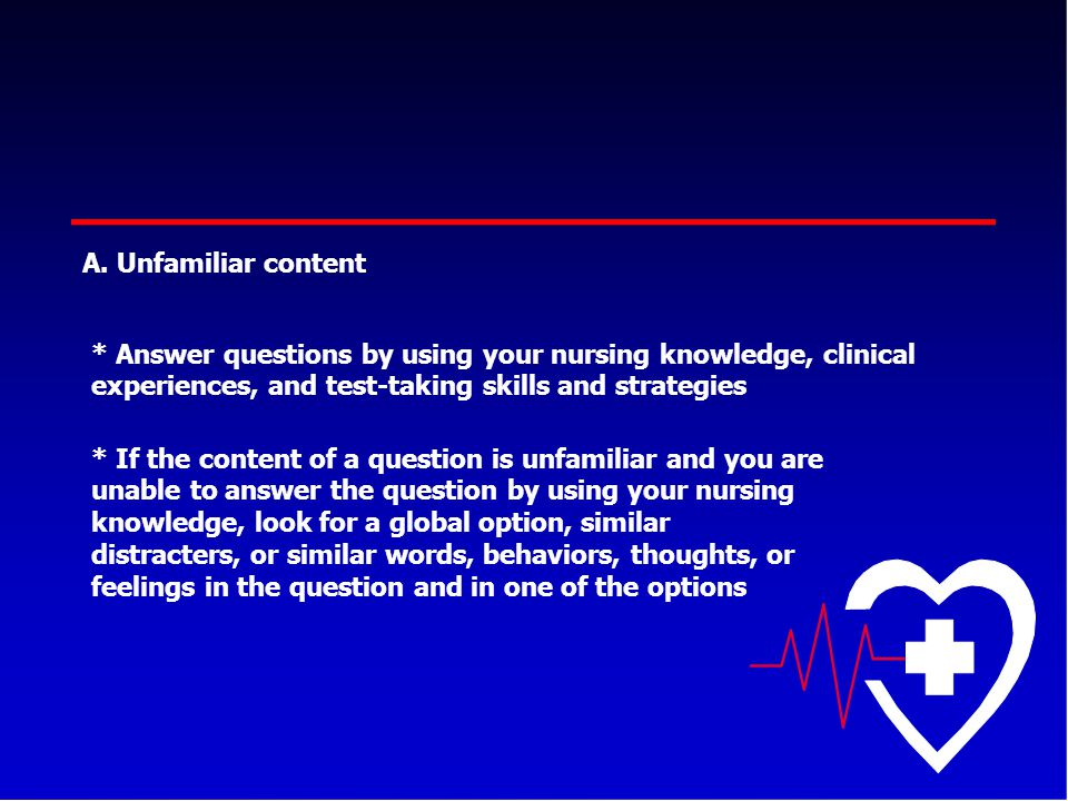 A. Unfamiliar content * Answer questions by using your nursing knowledge, clinical experiences, and test-taking skills and strategies.