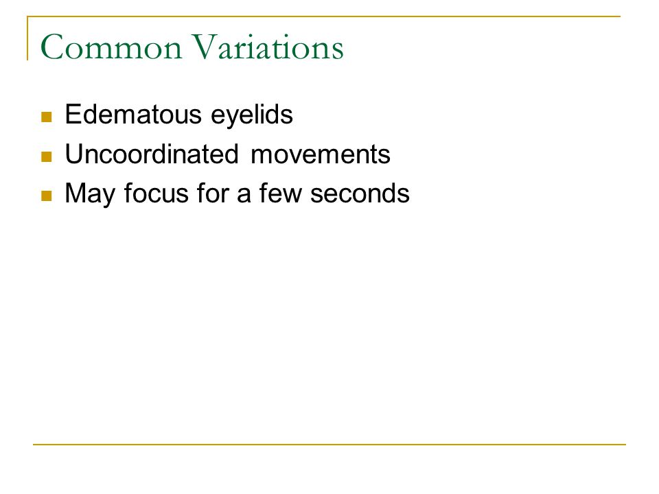 Common Variations Edematous eyelids Uncoordinated movements