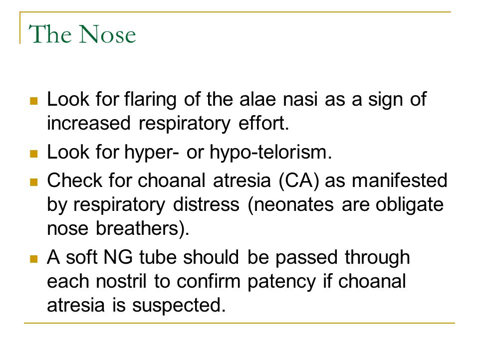 The Nose Look for flaring of the alae nasi as a sign of increased respiratory effort. Look for hyper- or hypo-telorism.