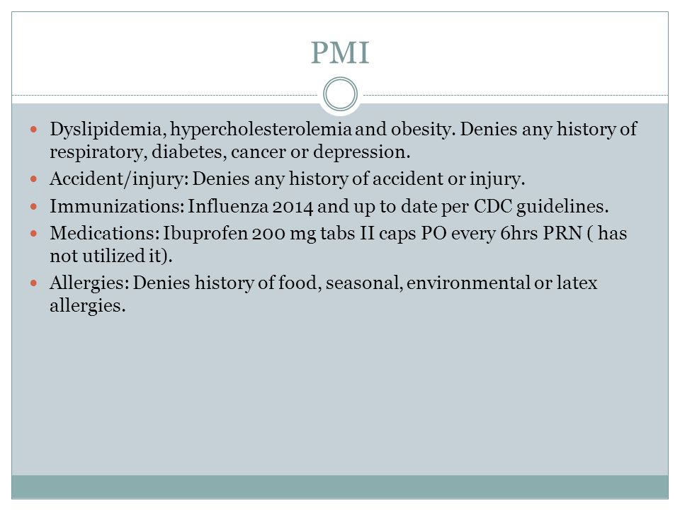 PMI Dyslipidemia, hypercholesterolemia and obesity. Denies any history of respiratory, diabetes, cancer or depression.