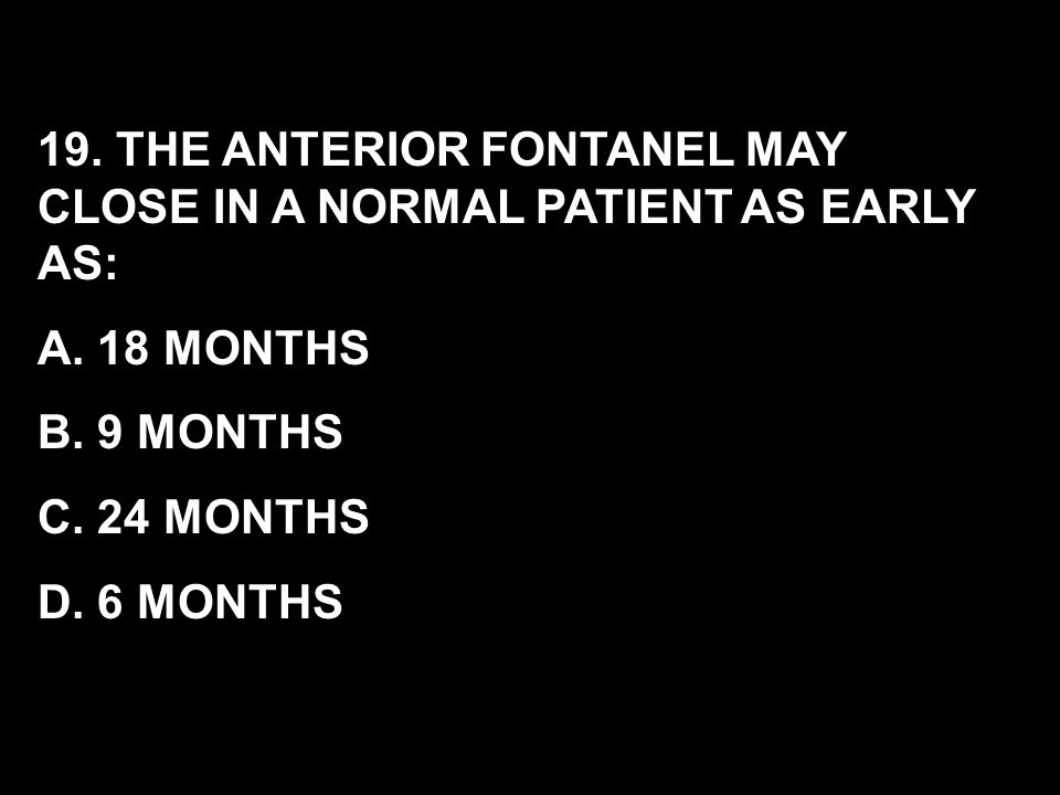 19. THE ANTERIOR FONTANEL MAY CLOSE IN A NORMAL PATIENT AS EARLY AS: