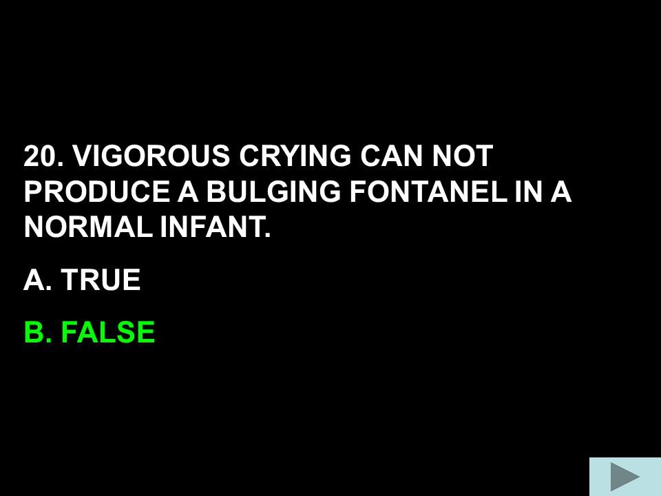 20. VIGOROUS CRYING CAN NOT PRODUCE A BULGING FONTANEL IN A NORMAL INFANT.