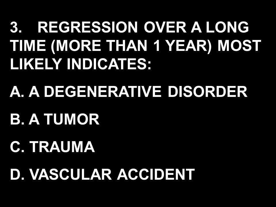 3. REGRESSION OVER A LONG TIME (MORE THAN 1 YEAR) MOST LIKELY INDICATES: