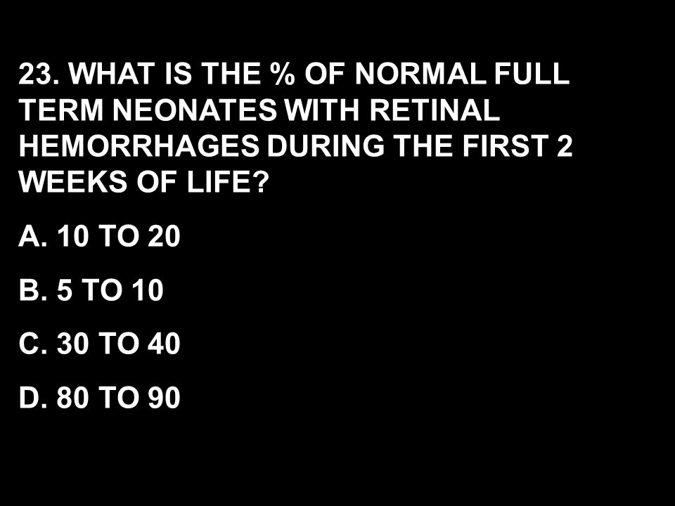 23. WHAT IS THE % OF NORMAL FULL TERM NEONATES WITH RETINAL HEMORRHAGES DURING THE FIRST 2 WEEKS OF LIFE
