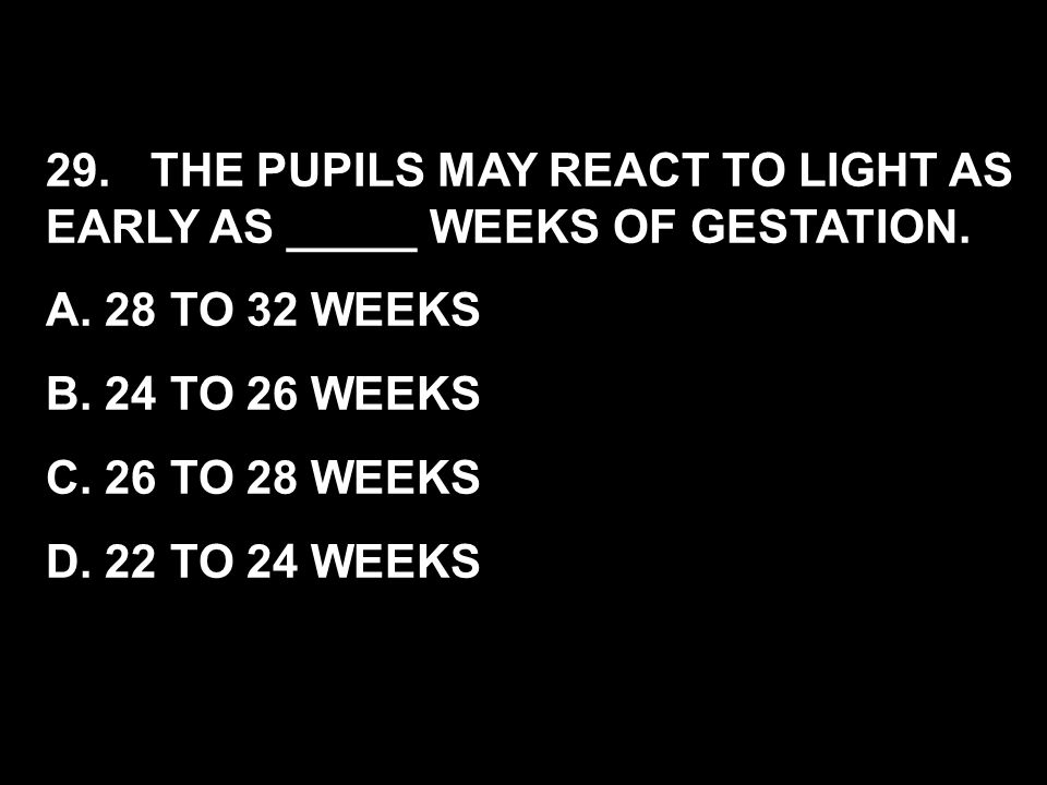 29. THE PUPILS MAY REACT TO LIGHT AS EARLY AS _____ WEEKS OF GESTATION.