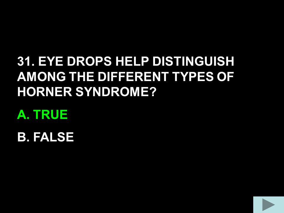 31. EYE DROPS HELP DISTINGUISH AMONG THE DIFFERENT TYPES OF HORNER SYNDROME