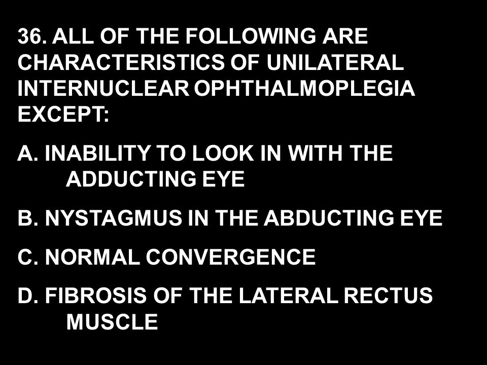 36. ALL OF THE FOLLOWING ARE CHARACTERISTICS OF UNILATERAL INTERNUCLEAR OPHTHALMOPLEGIA EXCEPT: