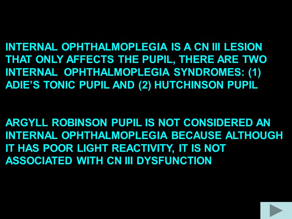 INTERNAL OPHTHALMOPLEGIA IS A CN III LESION THAT ONLY AFFECTS THE PUPIL, THERE ARE TWO INTERNAL OPHTHALMOPLEGIA SYNDROMES: (1) ADIE'S TONIC PUPIL AND (2) HUTCHINSON PUPIL