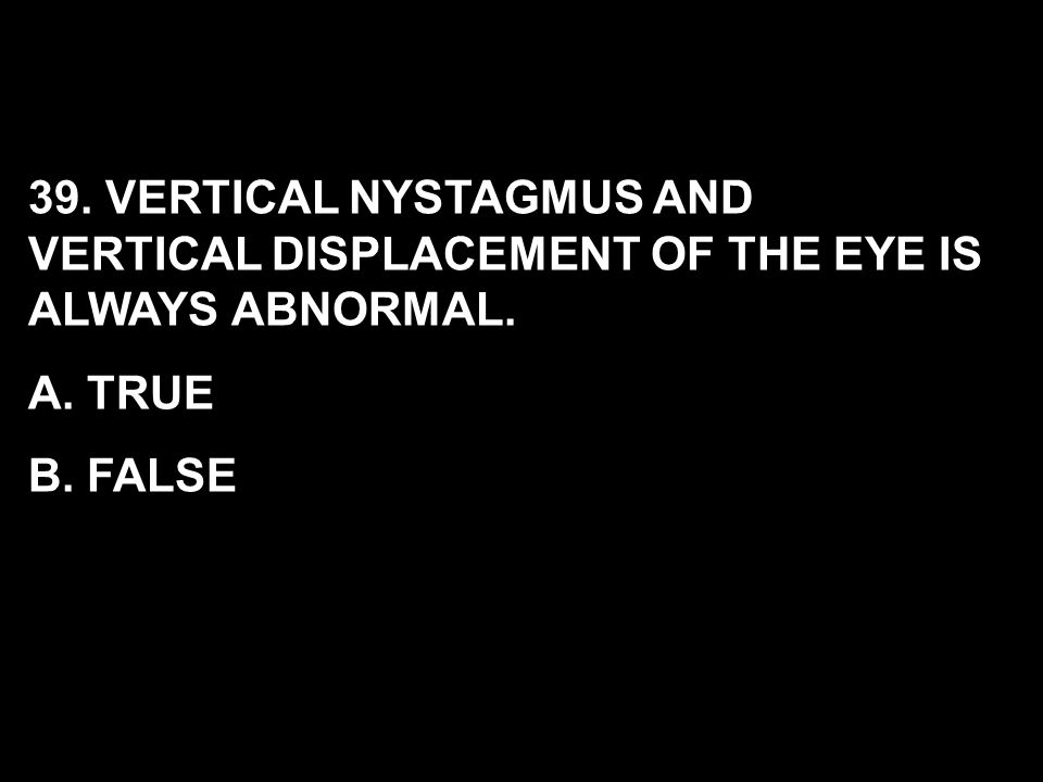 39. VERTICAL NYSTAGMUS AND VERTICAL DISPLACEMENT OF THE EYE IS ALWAYS ABNORMAL.
