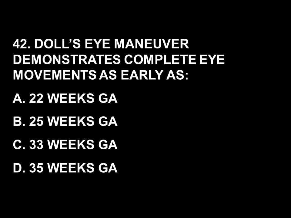 42. DOLL'S EYE MANEUVER DEMONSTRATES COMPLETE EYE MOVEMENTS AS EARLY AS: