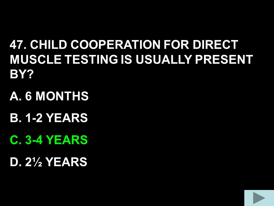 47. CHILD COOPERATION FOR DIRECT MUSCLE TESTING IS USUALLY PRESENT BY