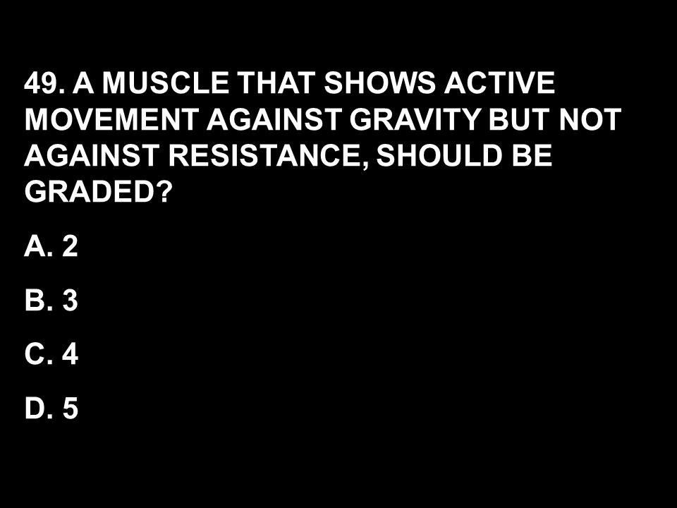 49. A MUSCLE THAT SHOWS ACTIVE MOVEMENT AGAINST GRAVITY BUT NOT AGAINST RESISTANCE, SHOULD BE GRADED