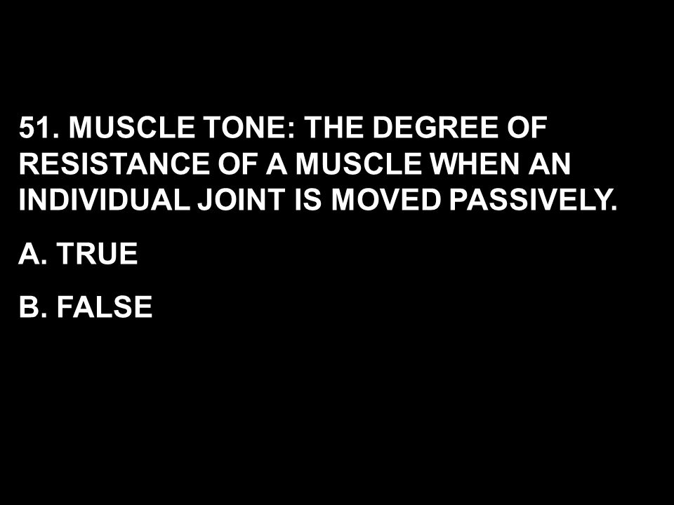 51. MUSCLE TONE: THE DEGREE OF RESISTANCE OF A MUSCLE WHEN AN INDIVIDUAL JOINT IS MOVED PASSIVELY.