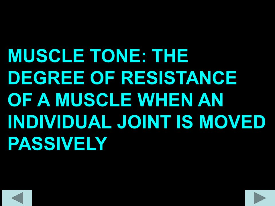MUSCLE TONE: THE DEGREE OF RESISTANCE OF A MUSCLE WHEN AN INDIVIDUAL JOINT IS MOVED PASSIVELY