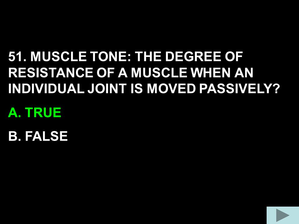 51. MUSCLE TONE: THE DEGREE OF RESISTANCE OF A MUSCLE WHEN AN INDIVIDUAL JOINT IS MOVED PASSIVELY