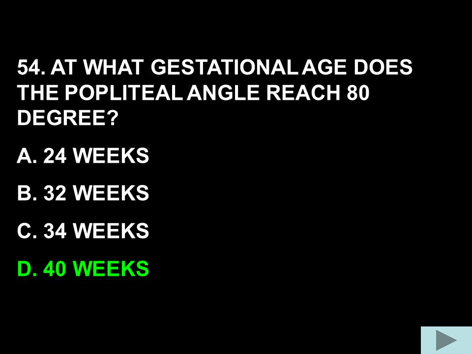54. AT WHAT GESTATIONAL AGE DOES THE POPLITEAL ANGLE REACH 80 DEGREE