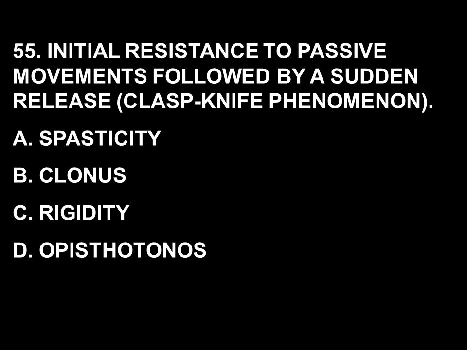 55. INITIAL RESISTANCE TO PASSIVE MOVEMENTS FOLLOWED BY A SUDDEN RELEASE (CLASP-KNIFE PHENOMENON).