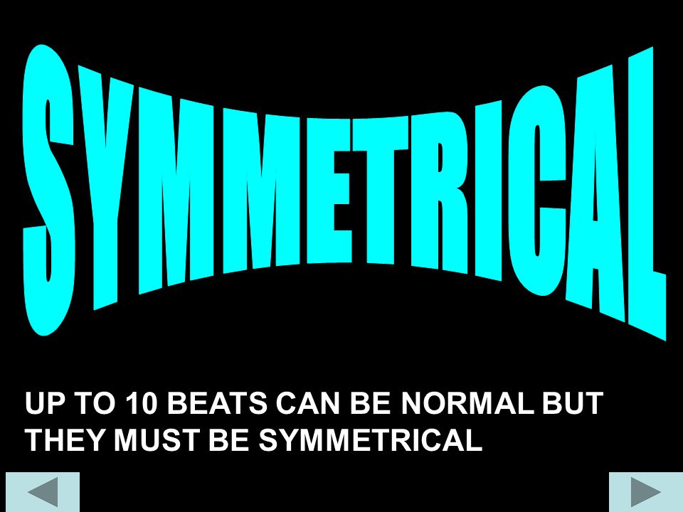 SYMMETRICAL UP TO 10 BEATS CAN BE NORMAL BUT THEY MUST BE SYMMETRICAL