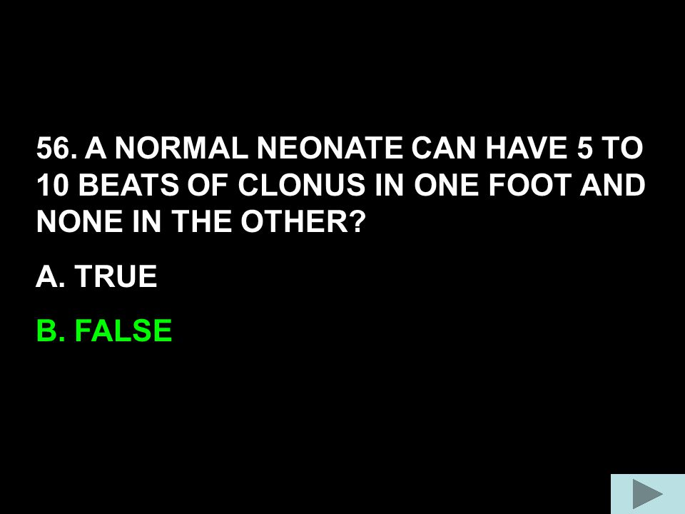56. A NORMAL NEONATE CAN HAVE 5 TO 10 BEATS OF CLONUS IN ONE FOOT AND NONE IN THE OTHER