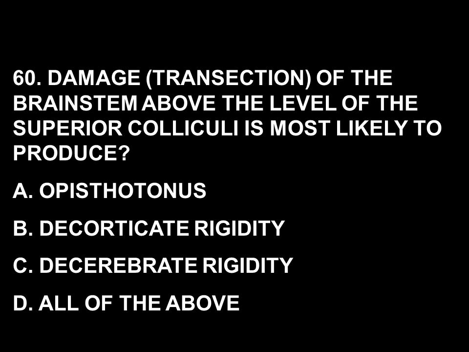 60. DAMAGE (TRANSECTION) OF THE BRAINSTEM ABOVE THE LEVEL OF THE SUPERIOR COLLICULI IS MOST LIKELY TO PRODUCE